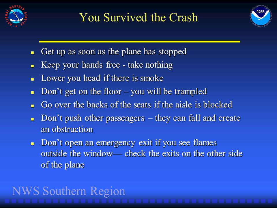 NWS Southern Region You Survived the Crash Get up as soon as the plane has stopped Get up as soon as the plane has stopped Keep your hands free - take nothing Keep your hands free - take nothing Lower you head if there is smoke Lower you head if there is smoke Dont get on the floor – you will be trampled Dont get on the floor – you will be trampled Go over the backs of the seats if the aisle is blocked Go over the backs of the seats if the aisle is blocked Dont push other passengers – they can fall and create an obstruction Dont push other passengers – they can fall and create an obstruction Dont open an emergency exit if you see flames outside the window check the exits on the other side of the plane Dont open an emergency exit if you see flames outside the window check the exits on the other side of the plane