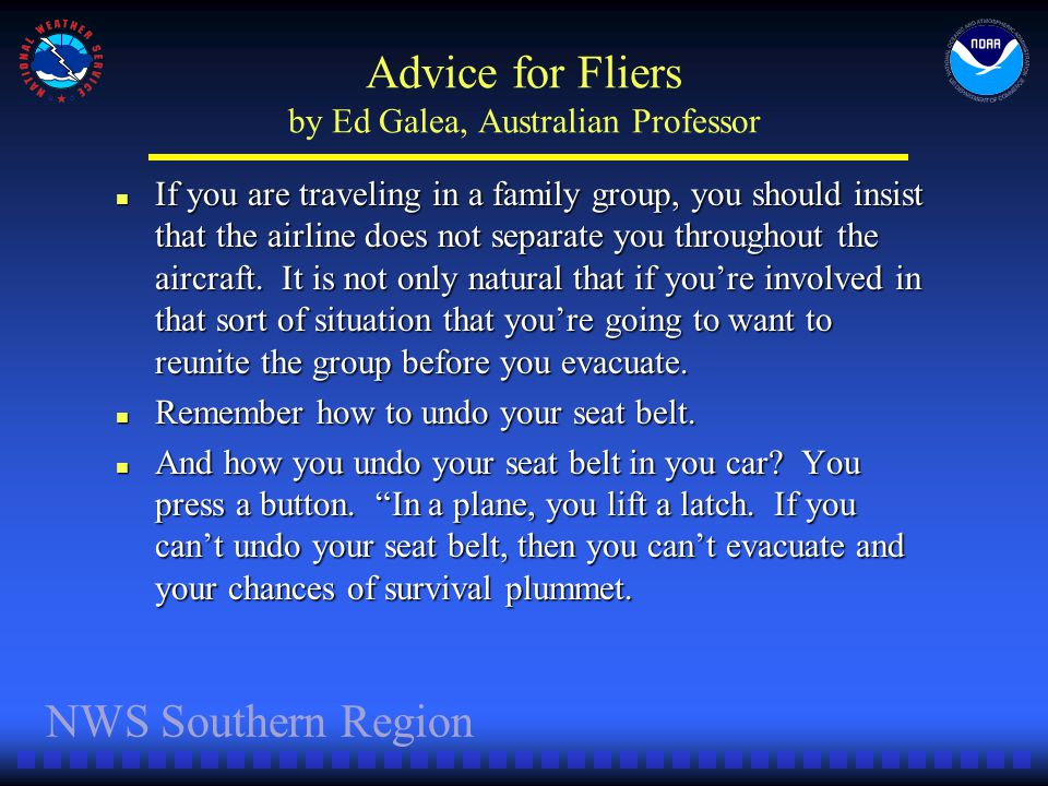 NWS Southern Region Advice for Fliers by Ed Galea, Australian Professor If you are traveling in a family group, you should insist that the airline does not separate you throughout the aircraft.