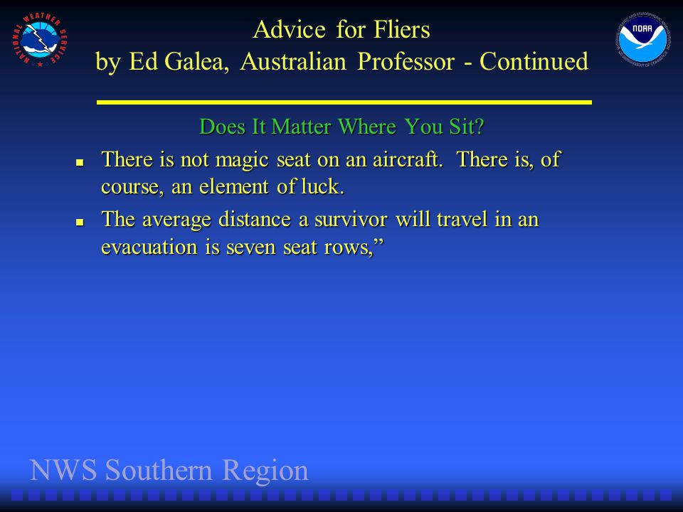 NWS Southern Region Advice for Fliers by Ed Galea, Australian Professor - Continued Does It Matter Where You Sit? There is not magic seat on an aircra