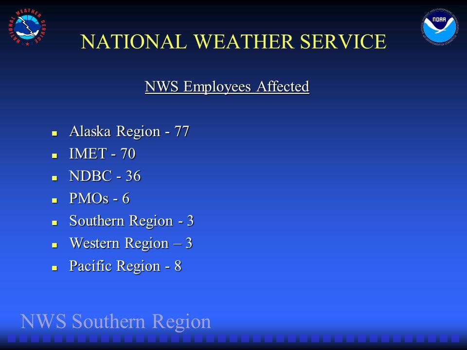 NWS Southern Region NATIONAL WEATHER SERVICE NWS Employees Affected Alaska Region - 77 Alaska Region - 77 IMET - 70 IMET - 70 NDBC - 36 NDBC - 36 PMOs