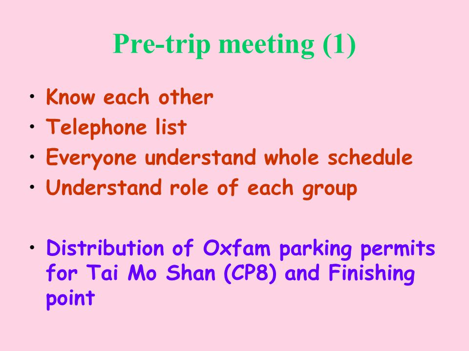 Pre-trip meeting (1) Know each other Telephone list Everyone understand whole schedule Understand role of each group Distribution of Oxfam parking permits for Tai Mo Shan (CP8) and Finishing point
