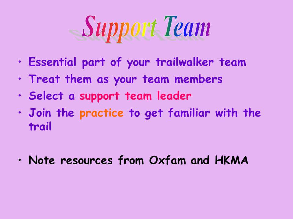 Essential part of your trailwalker team Treat them as your team members Select a support team leader Join the practice to get familiar with the trail Note resources from Oxfam and HKMA