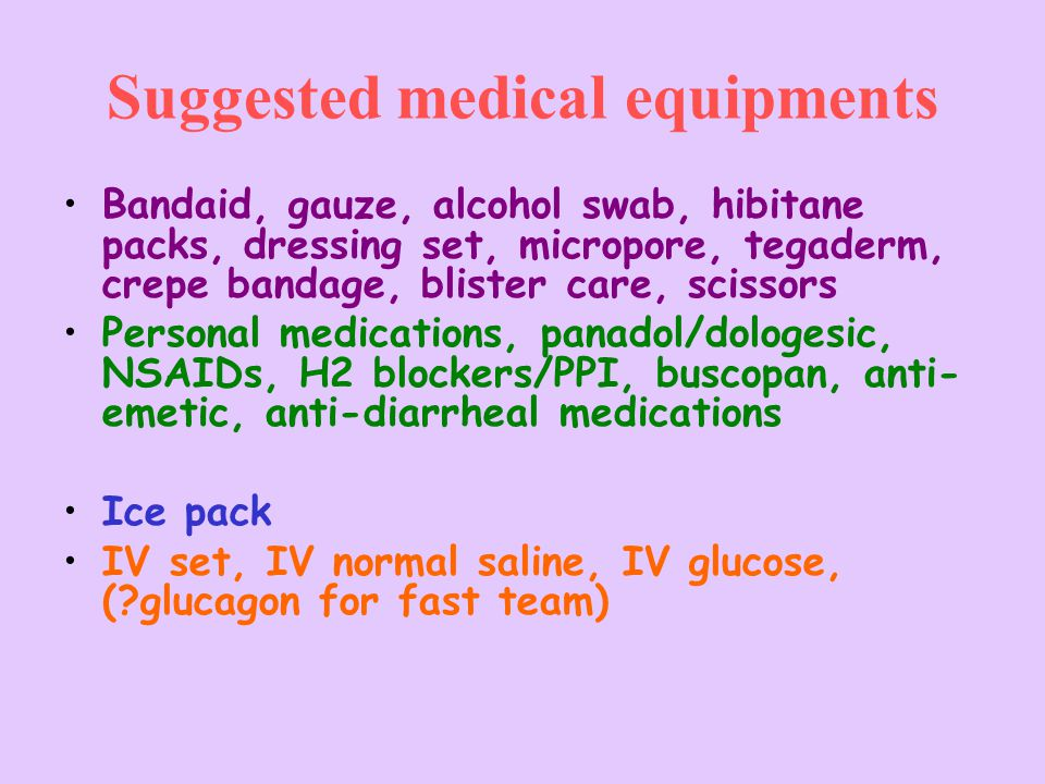 Suggested medical equipments Bandaid, gauze, alcohol swab, hibitane packs, dressing set, micropore, tegaderm, crepe bandage, blister care, scissors Personal medications, panadol/dologesic, NSAIDs, H2 blockers/PPI, buscopan, anti- emetic, anti-diarrheal medications Ice pack IV set, IV normal saline, IV glucose, ( glucagon for fast team)