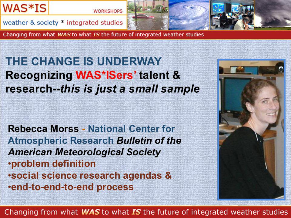 WAS*IS THE CHANGE IS UNDERWAY Recognizing WAS*ISers talent & research--this is just a small sample Rebecca Morss - National Center for Atmospheric Research Bulletin of the American Meteorological Society problem definition social science research agendas & end-to-end-to-end process
