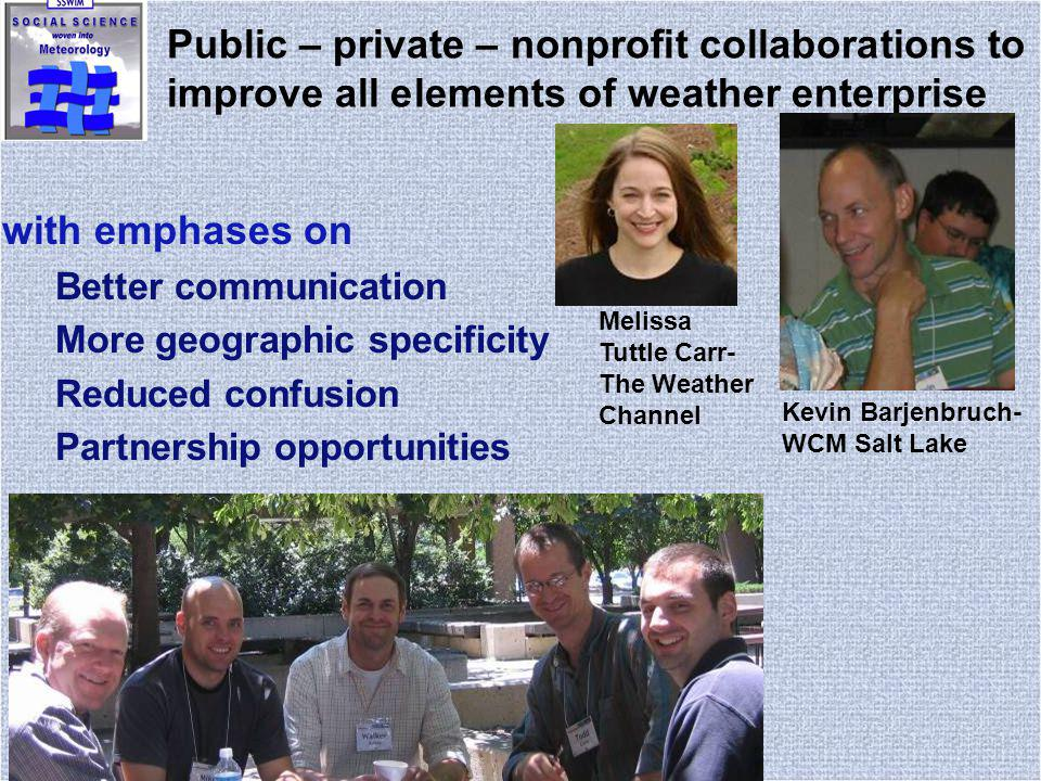 Public – private – nonprofit collaborations to improve all elements of weather enterprise with emphases on Better communication More geographic specificity Reduced confusion Partnership opportunities Kevin Barjenbruch- WCM Salt Lake Melissa Tuttle Carr- The Weather Channel