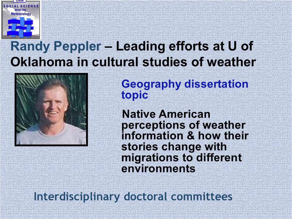 Randy Peppler – Leading efforts at U of Oklahoma in cultural studies of weather Geography dissertation topic Native American perceptions of weather information & how their stories change with migrations to different environments Interdisciplinary doctoral committees
