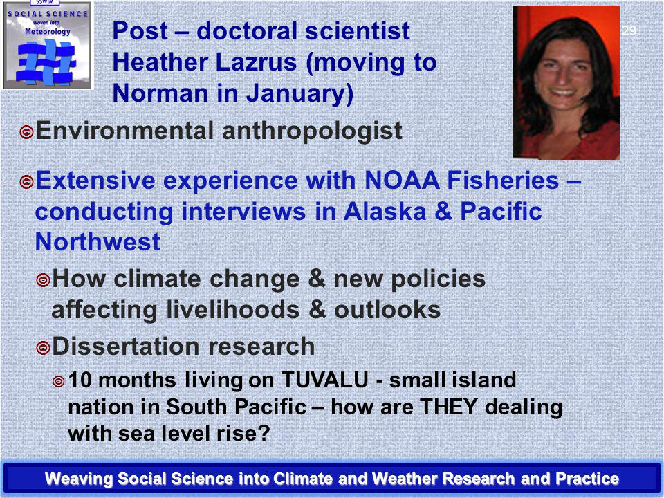 Post – doctoral scientist Heather Lazrus (moving to Norman in January) Environmental anthropologist Extensive experience with NOAA Fisheries – conducting interviews in Alaska & Pacific Northwest How climate change & new policies affecting livelihoods & outlooks Dissertation research 10 months living on TUVALU - small island nation in South Pacific – how are THEY dealing with sea level rise.