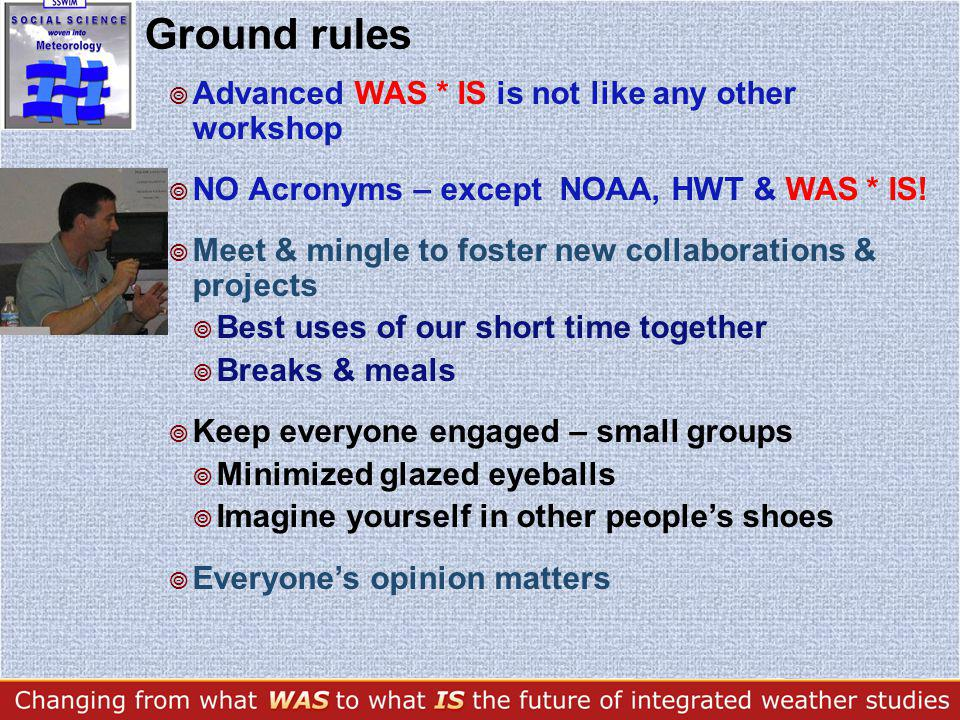 Ground rules Advanced WAS * IS is not like any other workshop NO Acronyms – except NOAA, HWT & WAS * IS.