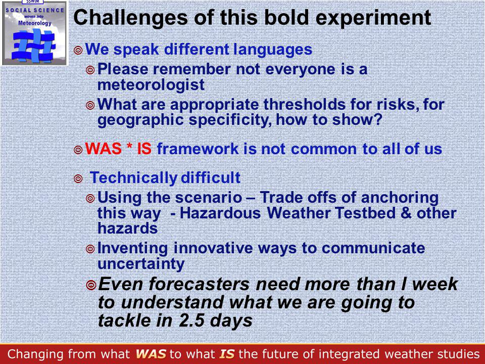 Challenges of this bold experiment We speak different languages Please remember not everyone is a meteorologist What are appropriate thresholds for risks, for geographic specificity, how to show.
