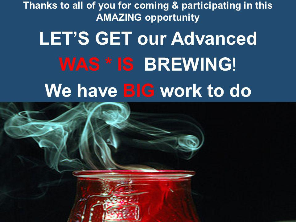 Thanks to all of you for coming & participating in this AMAZING opportunity LETS GET our Advanced WAS * IS BREWING.
