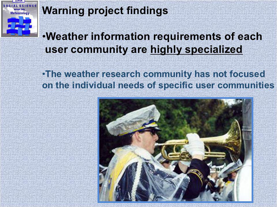 Warning project findings Weather information requirements of each user community are highly specialized The weather research community has not focused on the individual needs of specific user communities