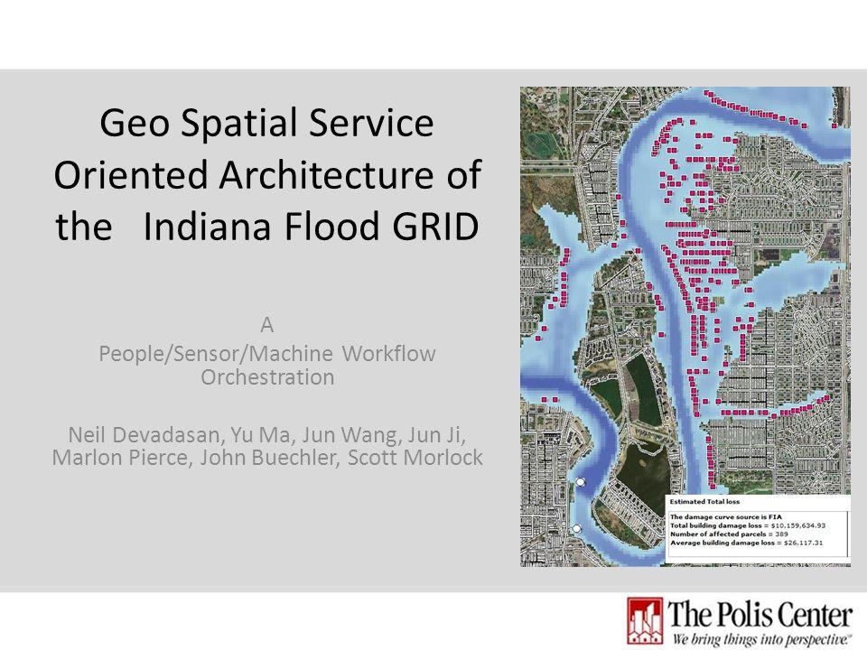 Geo Spatial Service Oriented Architecture of the Indiana Flood GRID A People/Sensor/Machine Workflow Orchestration Neil Devadasan, Yu Ma, Jun Wang, Jun Ji, Marlon Pierce, John Buechler, Scott Morlock