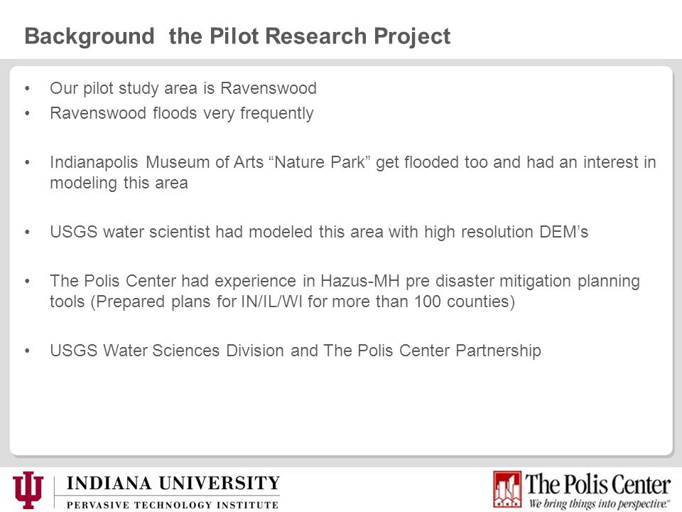 Background the Pilot Research Project Our pilot study area is Ravenswood Ravenswood floods very frequently Indianapolis Museum of Arts Nature Park get flooded too and had an interest in modeling this area USGS water scientist had modeled this area with high resolution DEMs The Polis Center had experience in Hazus-MH pre disaster mitigation planning tools (Prepared plans for IN/IL/WI for more than 100 counties) USGS Water Sciences Division and The Polis Center Partnership