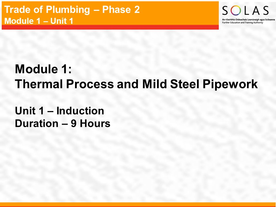 Trade of Plumbing – Phase 2 Module 1 – Unit 1 Module 1: Thermal Process and Mild Steel Pipework Unit 1 – Induction Duration – 9 Hours