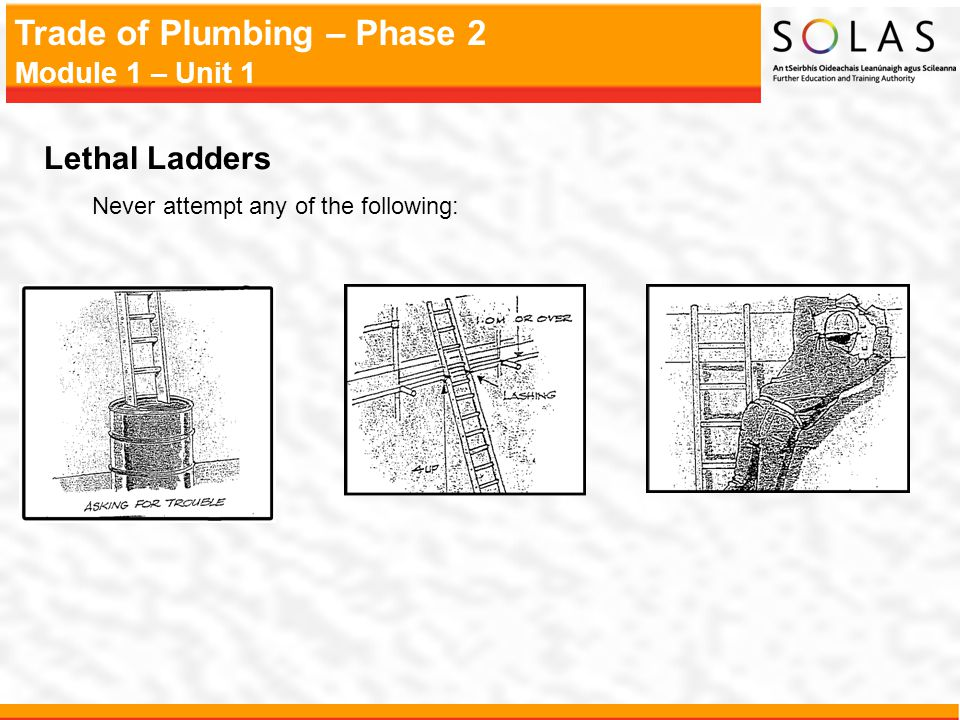 Trade of Plumbing – Phase 2 Module 1 – Unit 1 Lethal Ladders Never attempt any of the following: