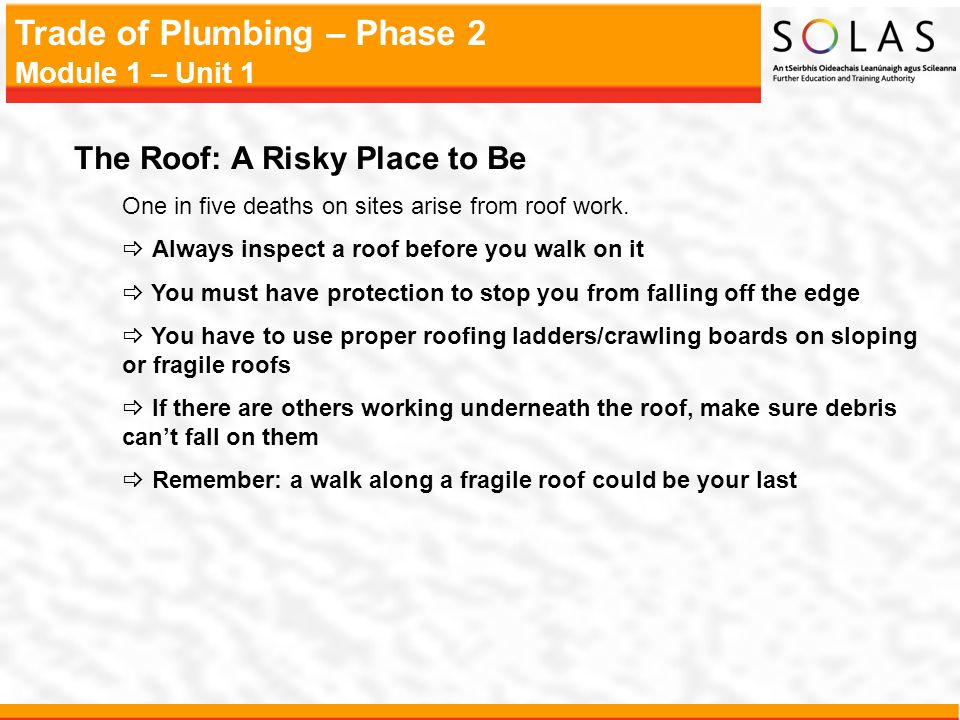 Trade of Plumbing – Phase 2 Module 1 – Unit 1 The Roof: A Risky Place to Be One in five deaths on sites arise from roof work. Always inspect a roof be