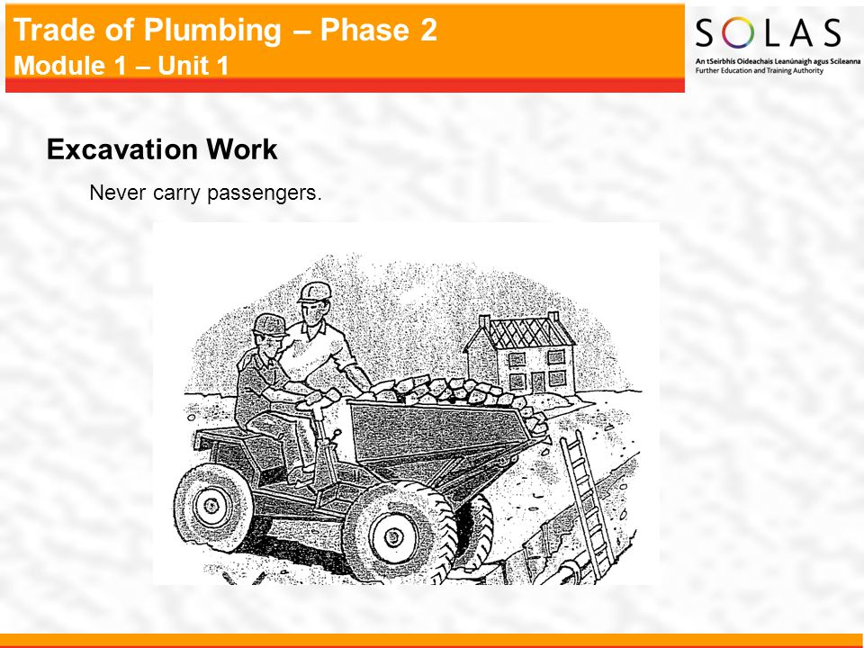 Trade of Plumbing – Phase 2 Module 1 – Unit 1 Excavation Work Never carry passengers.
