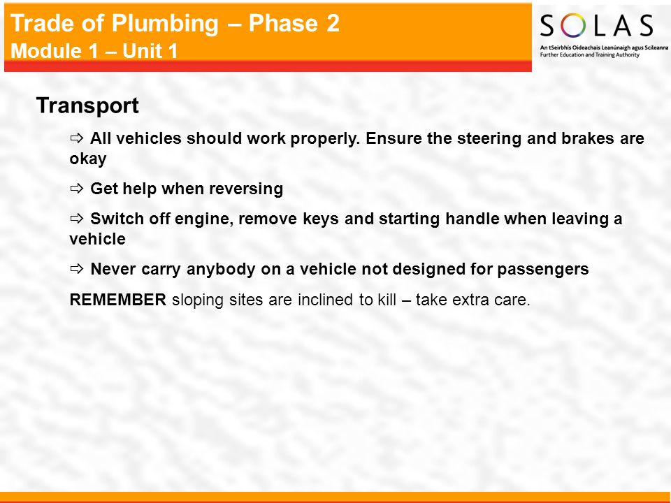 Trade of Plumbing – Phase 2 Module 1 – Unit 1 Transport All vehicles should work properly. Ensure the steering and brakes are okay Get help when rever