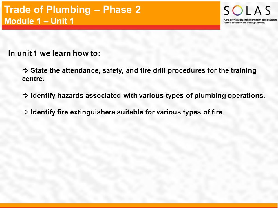 Trade of Plumbing – Phase 2 Module 1 – Unit 1 In unit 1 we learn how to: State the attendance, safety, and fire drill procedures for the training cent