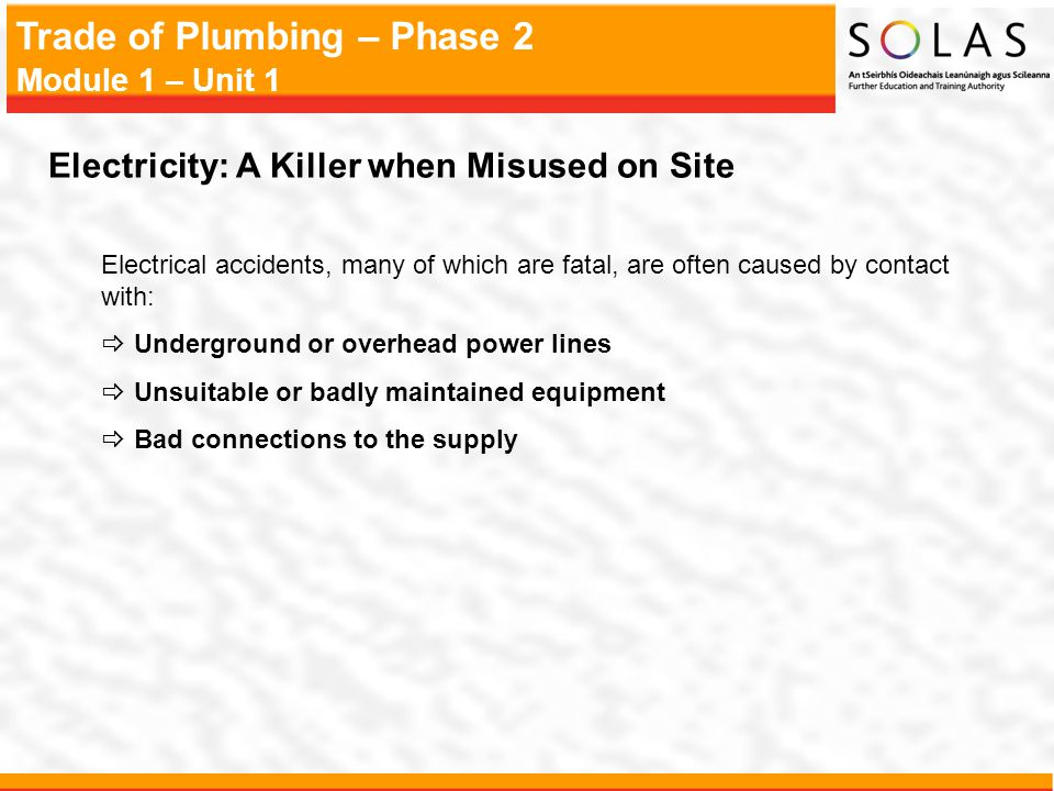 Trade of Plumbing – Phase 2 Module 1 – Unit 1 Electricity: A Killer when Misused on Site Electrical accidents, many of which are fatal, are often caus