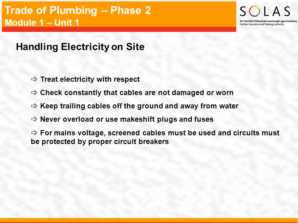 Trade of Plumbing – Phase 2 Module 1 – Unit 1 Handling Electricity on Site Treat electricity with respect Check constantly that cables are not damaged