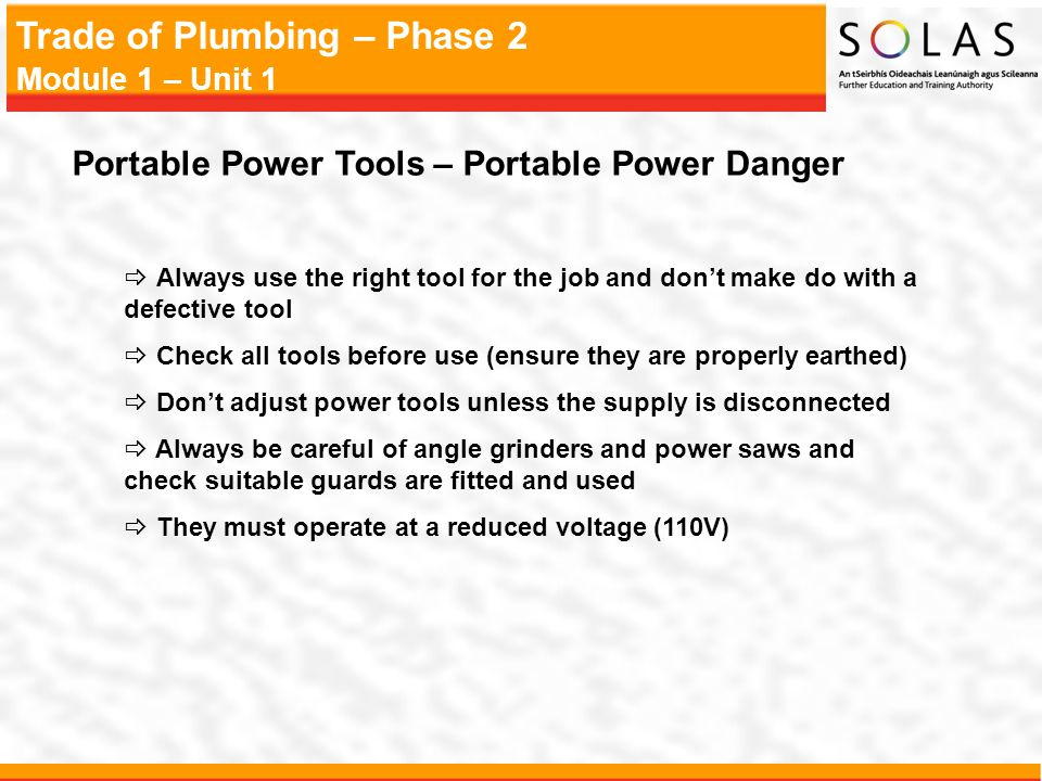 Trade of Plumbing – Phase 2 Module 1 – Unit 1 Portable Power Tools – Portable Power Danger Always use the right tool for the job and dont make do with