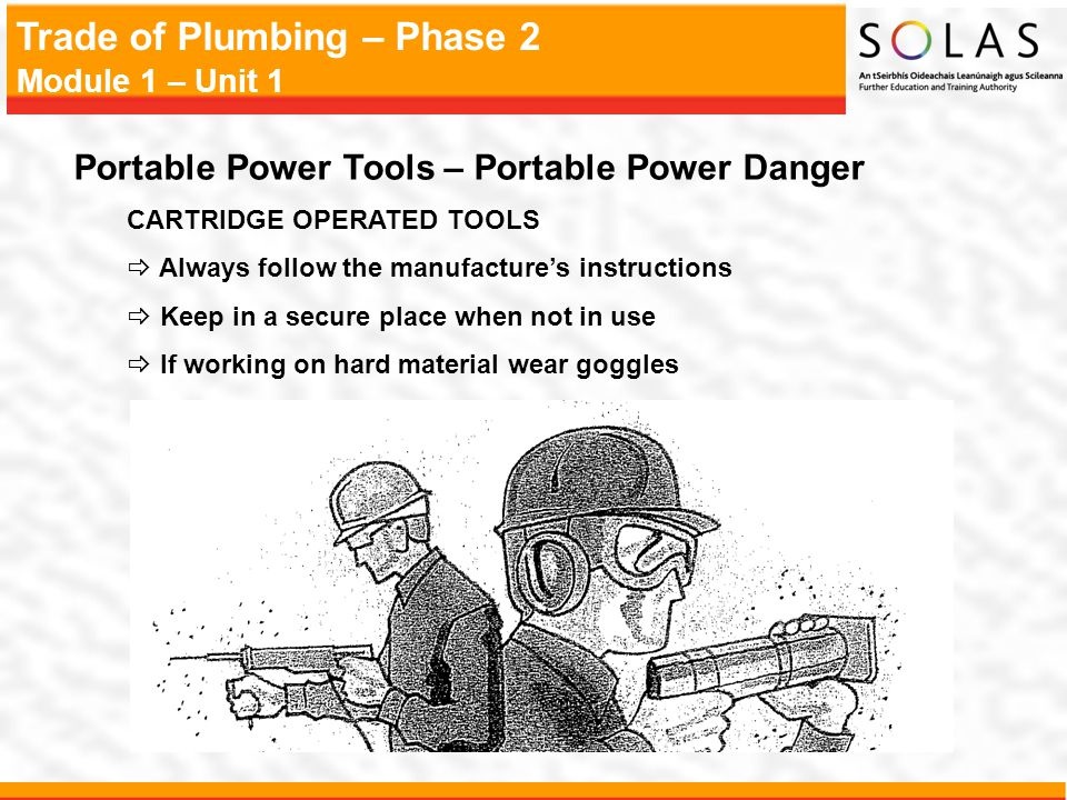Trade of Plumbing – Phase 2 Module 1 – Unit 1 Portable Power Tools – Portable Power Danger CARTRIDGE OPERATED TOOLS Always follow the manufactures ins