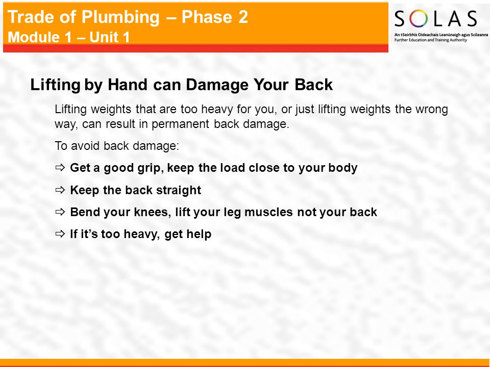 Trade of Plumbing – Phase 2 Module 1 – Unit 1 Lifting by Hand can Damage Your Back Lifting weights that are too heavy for you, or just lifting weights