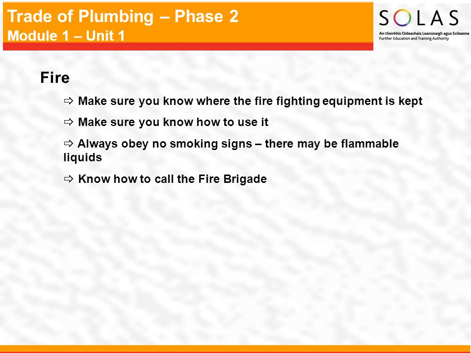 Trade of Plumbing – Phase 2 Module 1 – Unit 1 Fire Make sure you know where the fire fighting equipment is kept Make sure you know how to use it Alway