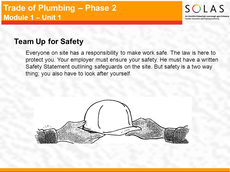 Trade of Plumbing – Phase 2 Module 1 – Unit 1 Team Up for Safety Everyone on site has a responsibility to make work safe. The law is here to protect y