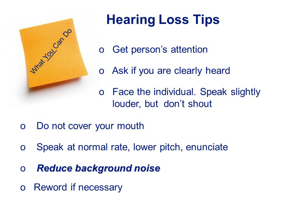 17 Hearing Loss Tips o Do not cover your mouth o Speak at normal rate, lower pitch, enunciate Reduce background noise o Reduce background noise o Reword if necessary What You Can Do o Get persons attention o Ask if you are clearly heard o Face the individual.