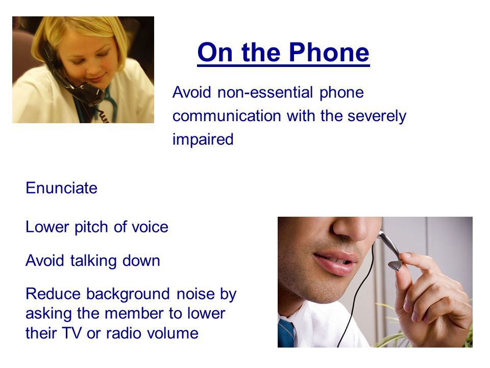 31 Enunciate Lower pitch of voice Avoid talking down Reduce background noise by asking the member to lower their TV or radio volume On the Phone Avoid non-essential phone communication with the severely impaired