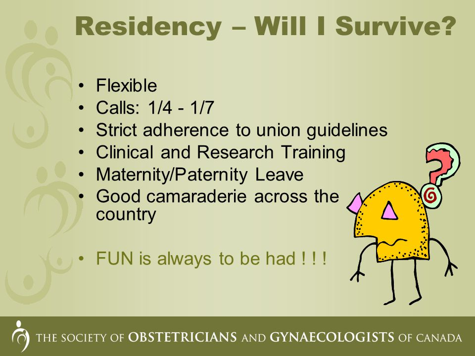 Residency – Will I Survive? Flexible Calls: 1/4 - 1/7 Strict adherence to union guidelines Clinical and Research Training Maternity/Paternity Leave Go
