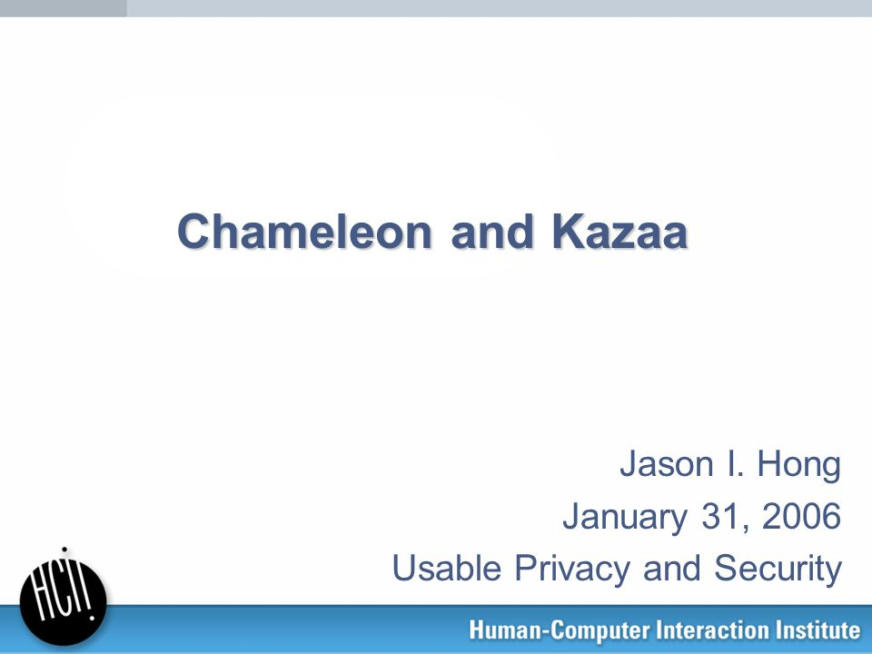 Jason I. Hong January 31, 2006 Usable Privacy and Security Chameleon and Kazaa