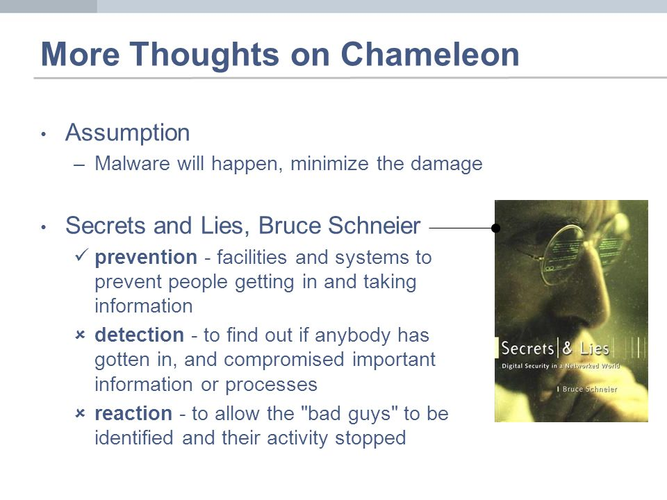 More Thoughts on Chameleon Assumption –Malware will happen, minimize the damage Secrets and Lies, Bruce Schneier prevention - facilities and systems to prevent people getting in and taking information detection - to find out if anybody has gotten in, and compromised important information or processes reaction - to allow the bad guys to be identified and their activity stopped