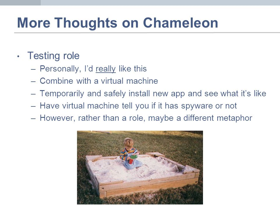 More Thoughts on Chameleon Testing role –Personally, Id really like this –Combine with a virtual machine –Temporarily and safely install new app and see what its like –Have virtual machine tell you if it has spyware or not –However, rather than a role, maybe a different metaphor
