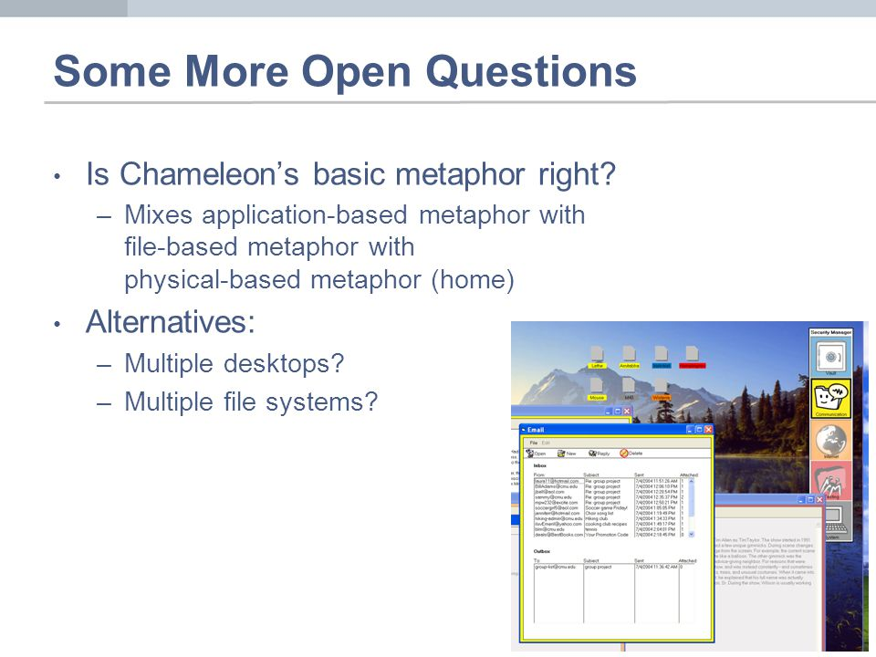 Some More Open Questions Is Chameleons basic metaphor right? –Mixes application-based metaphor with file-based metaphor with physical-based metaphor (