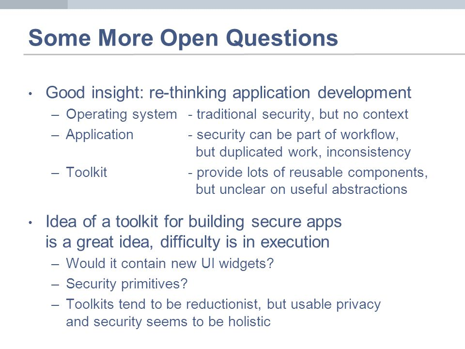 Some More Open Questions Good insight: re-thinking application development –Operating system- traditional security, but no context –Application- security can be part of workflow, but duplicated work, inconsistency –Toolkit- provide lots of reusable components, but unclear on useful abstractions Idea of a toolkit for building secure apps is a great idea, difficulty is in execution –Would it contain new UI widgets.