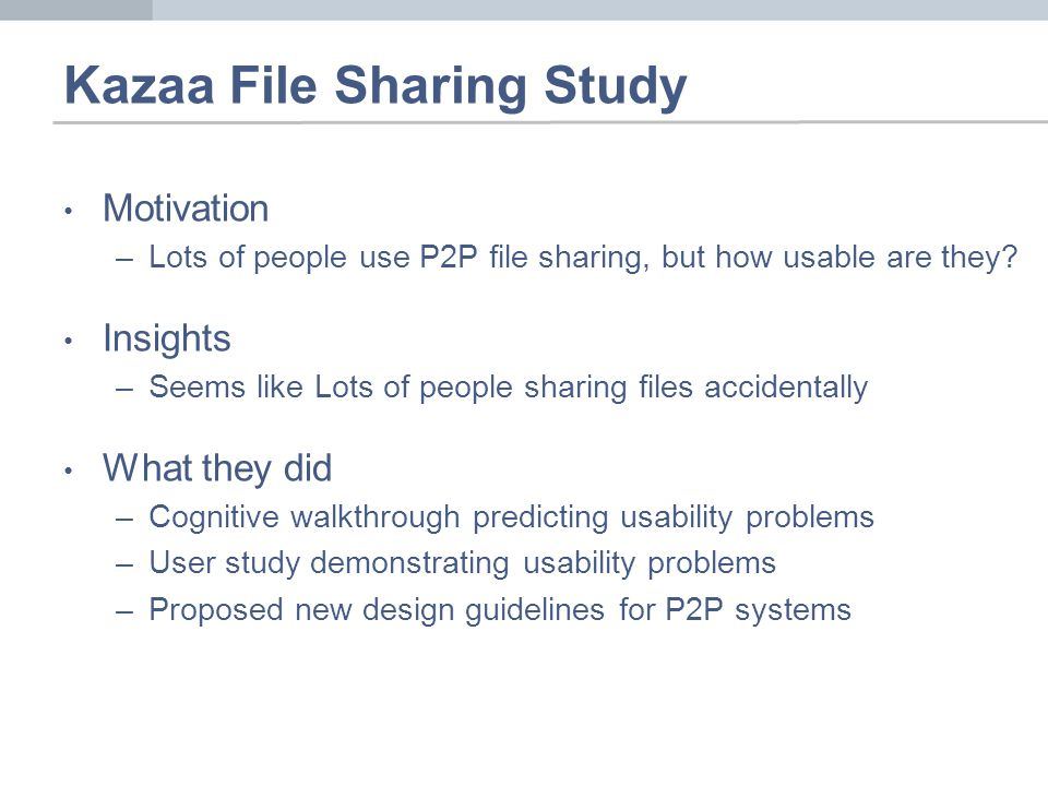 Kazaa File Sharing Study Motivation –Lots of people use P2P file sharing, but how usable are they.