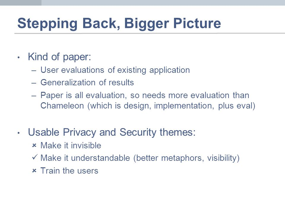 Stepping Back, Bigger Picture Kind of paper: –User evaluations of existing application –Generalization of results –Paper is all evaluation, so needs more evaluation than Chameleon (which is design, implementation, plus eval) Usable Privacy and Security themes: Make it invisible Make it understandable (better metaphors, visibility) Train the users