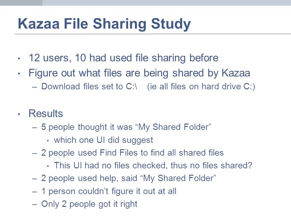 Kazaa File Sharing Study 12 users, 10 had used file sharing before Figure out what files are being shared by Kazaa –Download files set to C:\ (ie all