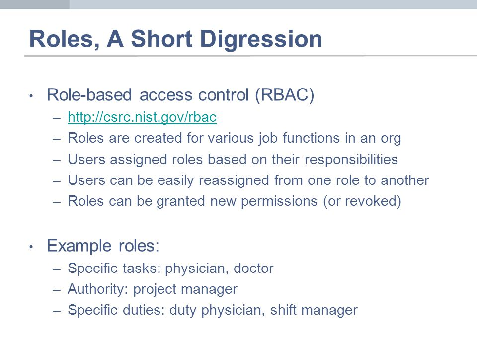 Roles, A Short Digression Role-based access control (RBAC) –http://csrc.nist.gov/rbachttp://csrc.nist.gov/rbac –Roles are created for various job functions in an org –Users assigned roles based on their responsibilities –Users can be easily reassigned from one role to another –Roles can be granted new permissions (or revoked) Example roles: –Specific tasks: physician, doctor –Authority: project manager –Specific duties: duty physician, shift manager