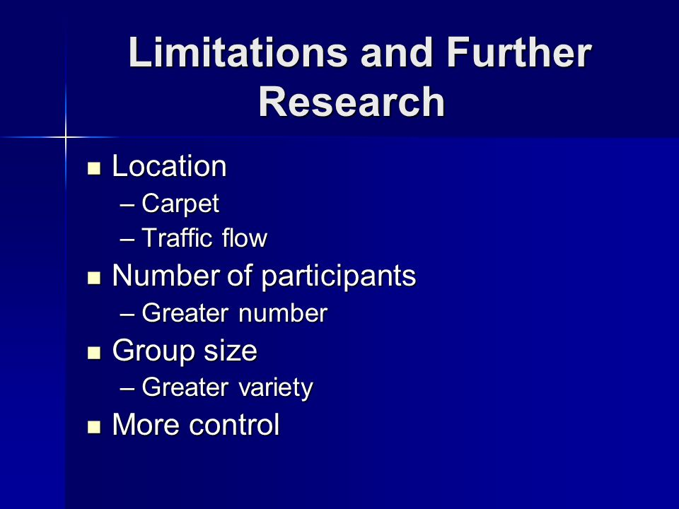 Limitations and Further Research Location Location –Carpet –Traffic flow Number of participants Number of participants –Greater number Group size Grou