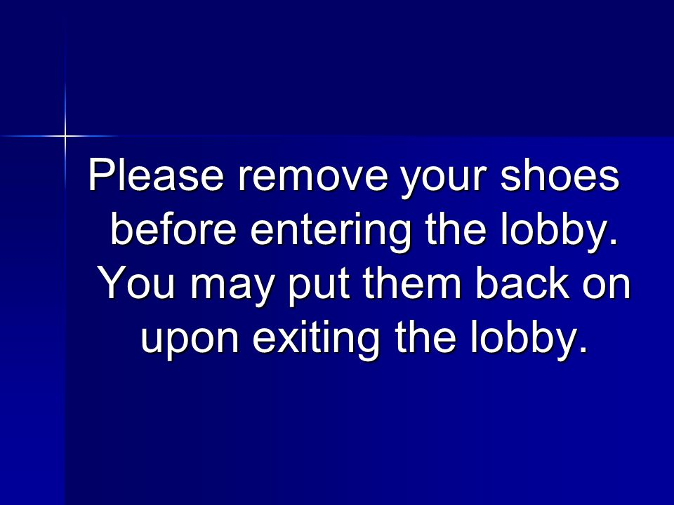 Please remove your shoes before entering the lobby. You may put them back on upon exiting the lobby.