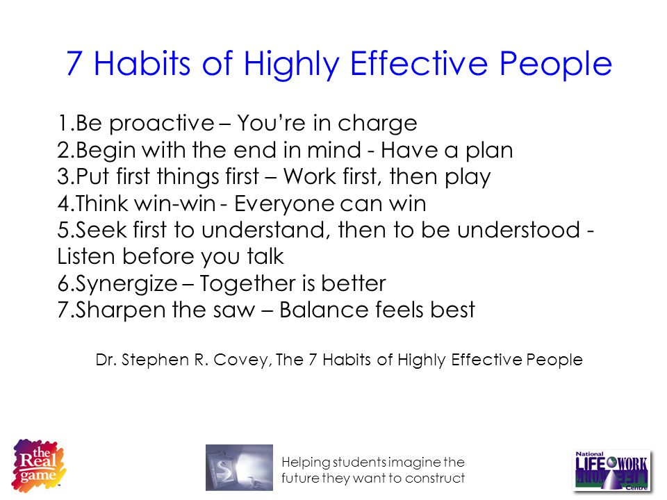 Helping students imagine the future they want to construct 7 Habits of Highly Effective People 1.Be proactive – Youre in charge 2.Begin with the end in mind - Have a plan 3.Put first things first – Work first, then play 4.Think win-win - Everyone can win 5.Seek first to understand, then to be understood - Listen before you talk 6.Synergize – Together is better 7.Sharpen the saw – Balance feels best Dr.