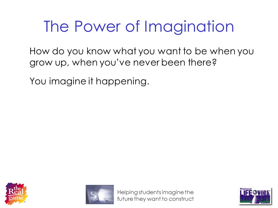 Helping students imagine the future they want to construct The Power of Imagination How do you know what you want to be when you grow up, when youve never been there.