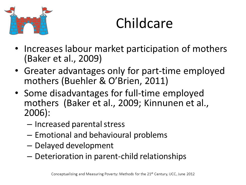 Childcare Increases labour market participation of mothers (Baker et al., 2009) Greater advantages only for part-time employed mothers (Buehler & OBri
