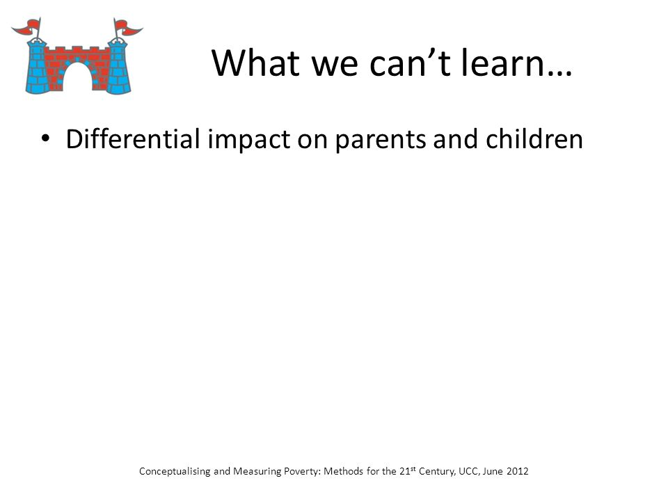What we cant learn… Differential impact on parents and children Conceptualising and Measuring Poverty: Methods for the 21 st Century, UCC, June 2012