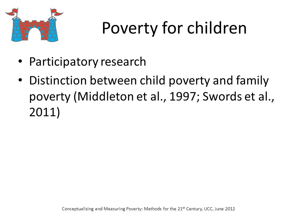 Poverty for children Participatory research Distinction between child poverty and family poverty (Middleton et al., 1997; Swords et al., 2011) Concept