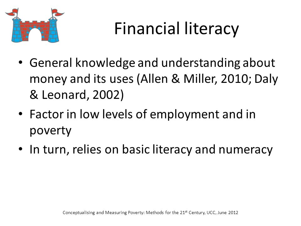Financial literacy General knowledge and understanding about money and its uses (Allen & Miller, 2010; Daly & Leonard, 2002) Factor in low levels of e